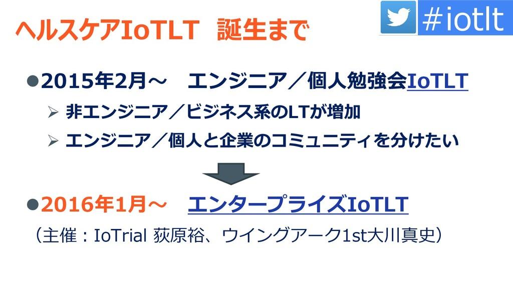 ヘルスケアIoTLT 誕生まで 2015年2月~ エンジニア/個人勉強会IoTLT ➢ 非エ...