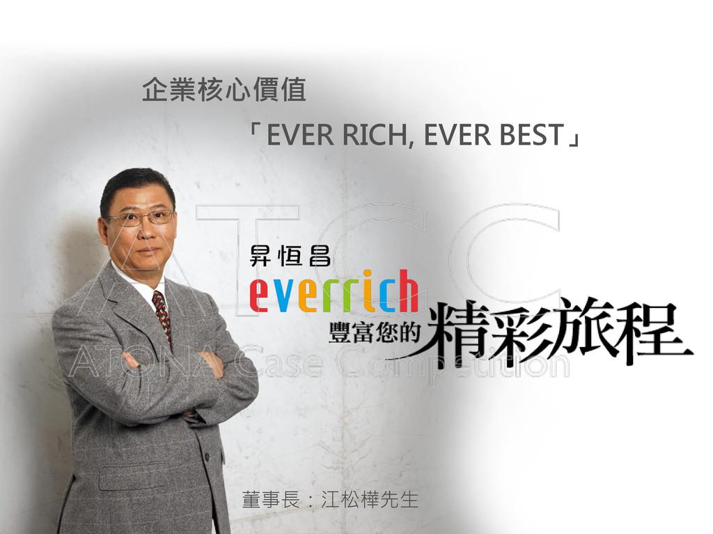 企業核心價值 「EVER RICH, EVER BEST」 董事長:江松樺先生