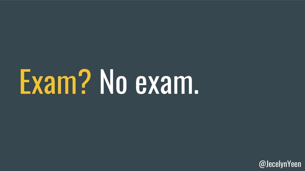 @JecelynYeen Exam? No exam.