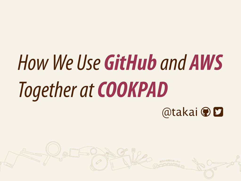How We Use GitHub and AWS Together at COOKPAD @...