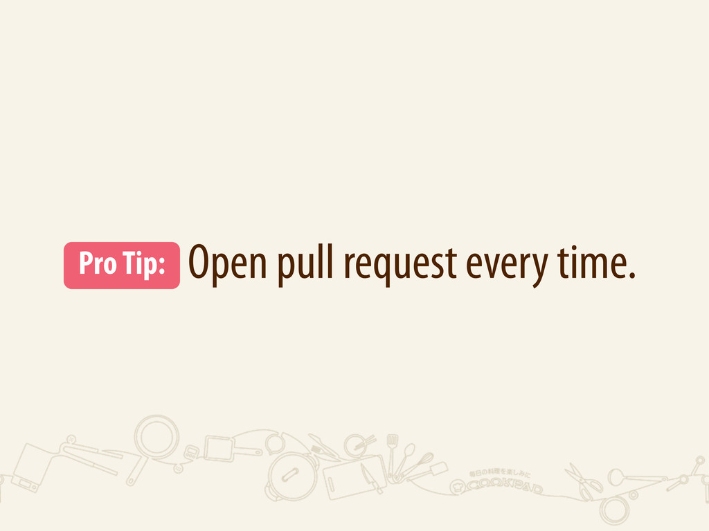 Open pull request every time. Pro Tip: