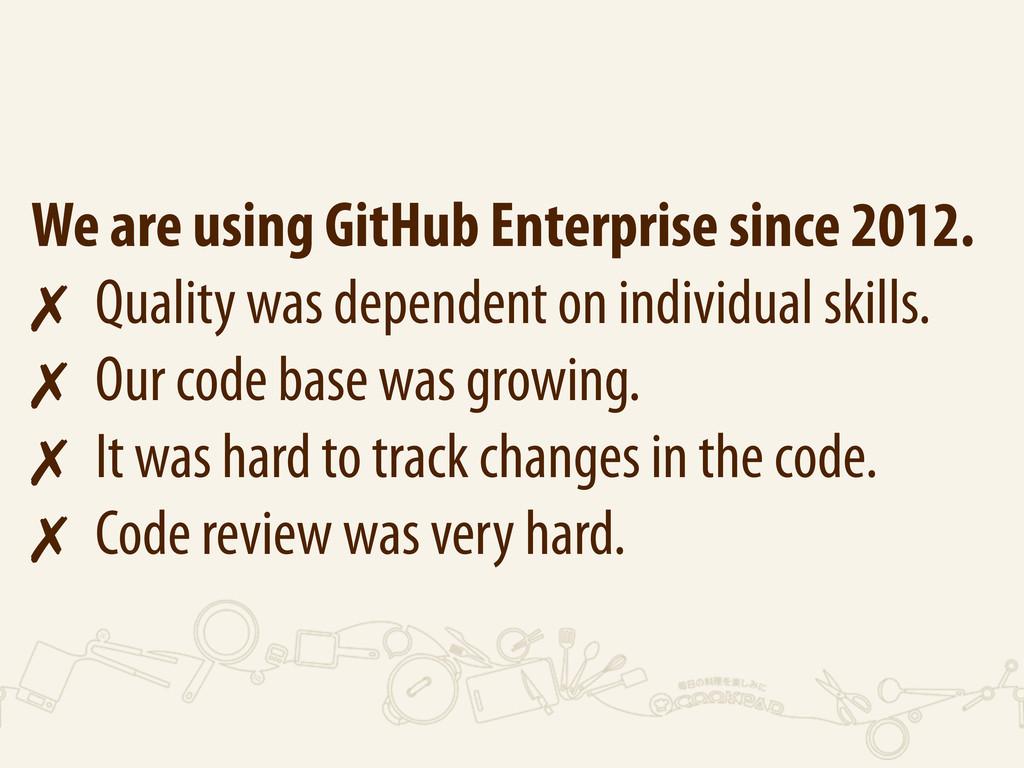 We are using GitHub Enterprise since 2012. ✗ Qu...