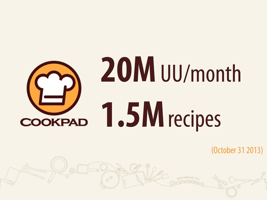 20M UU/month 1.5M recipes (October 31 2013)
