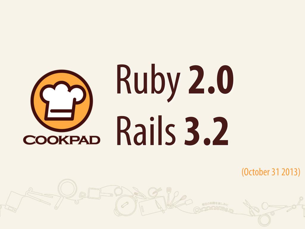 Ruby 2.0 Rails 3.2 (October 31 2013)