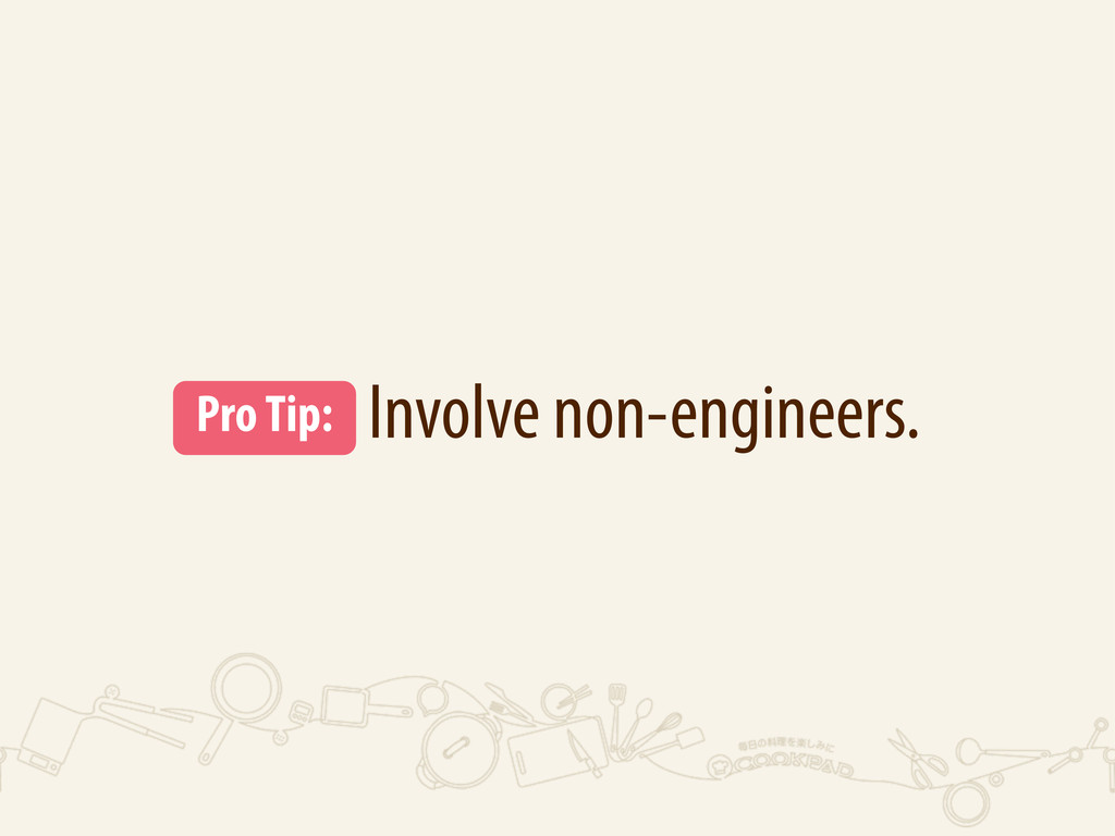 Involve non-engineers. Pro Tip: