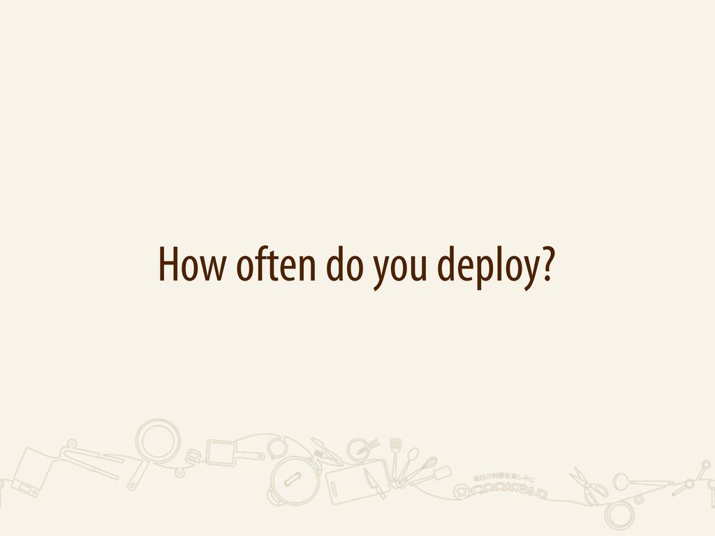 How often do you deploy?
