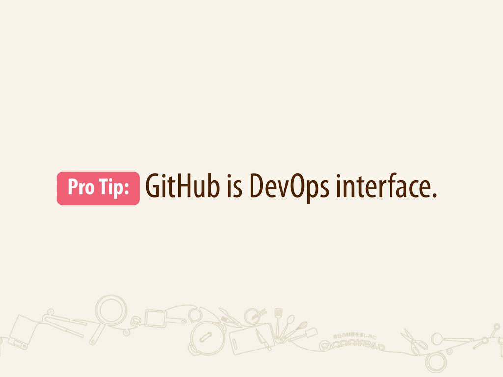 GitHub is DevOps interface. Pro Tip: