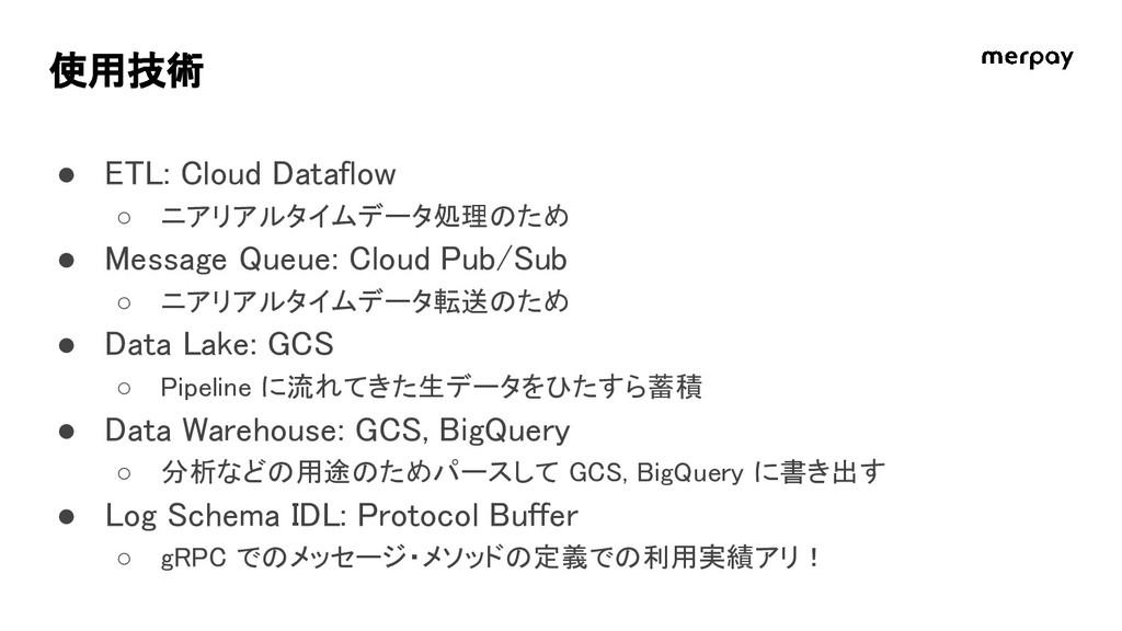 使用技術 ● ETL: Cloud Dataflow ○ ニアリアルタイムデータ処理のため ●...