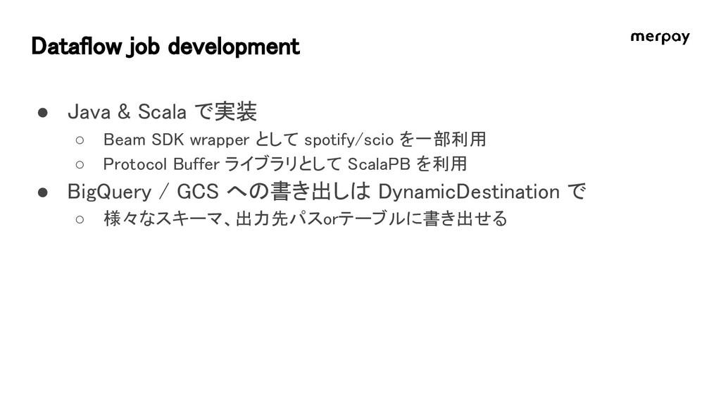Dataflow job development ● Java & Scala で実装 ○ B...