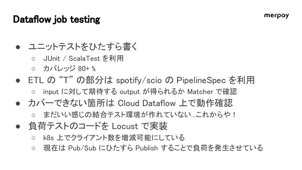 Dataflow job testing ● ユニットテストをひたすら書く ○ JUnit /...