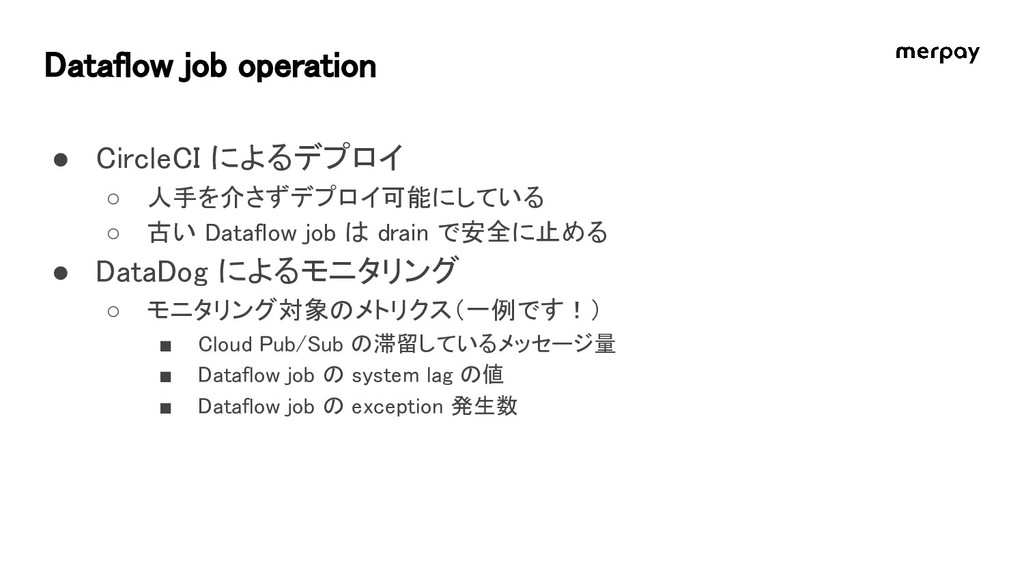 Dataflow job operation ● CircleCI によるデプロイ ○ 人手を...