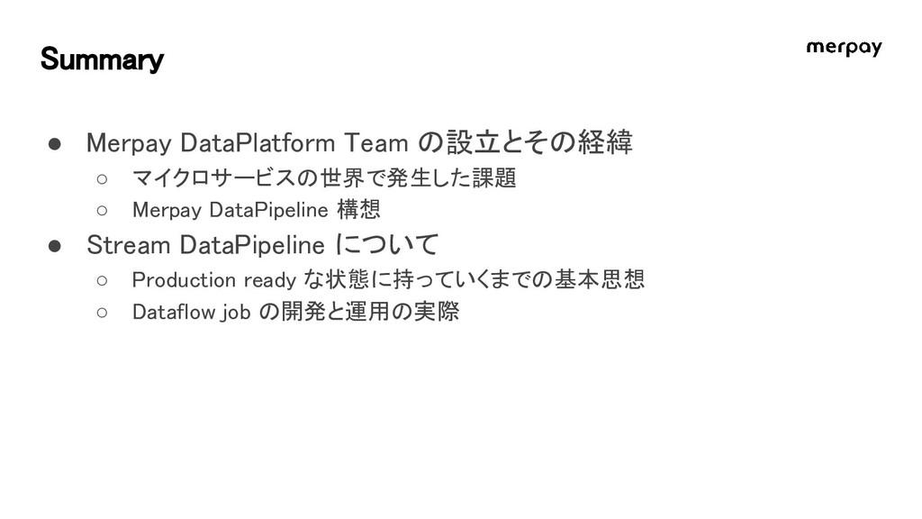 Summary ● Merpay DataPlatform Team の設立とその経緯 ○ マ...