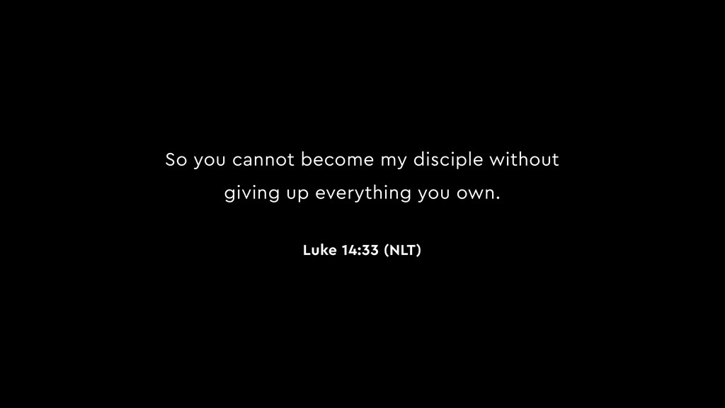 So you cannot become my disciple without giving...