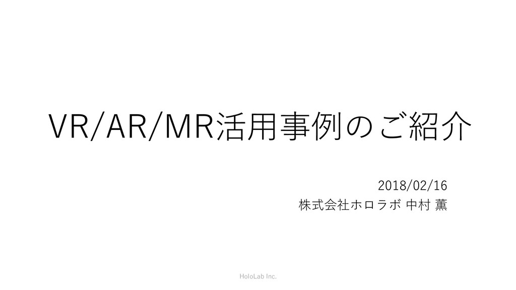 VR/AR/MR活用事例のご紹介 2018/02/16 株式会社ホロラボ 中村 薫 HoloL...