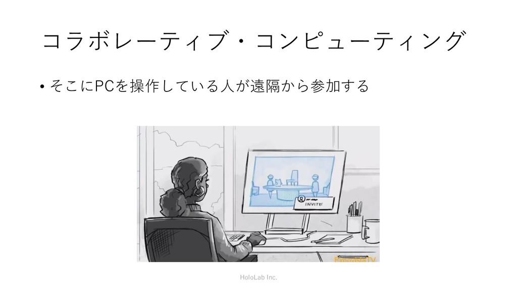 コラボレーティブ・コンピューティング • そこにPCを操作している人が遠隔から参加する Hol...