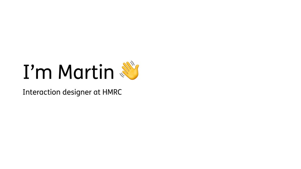 I'm Martin  Interaction designer at HMRC