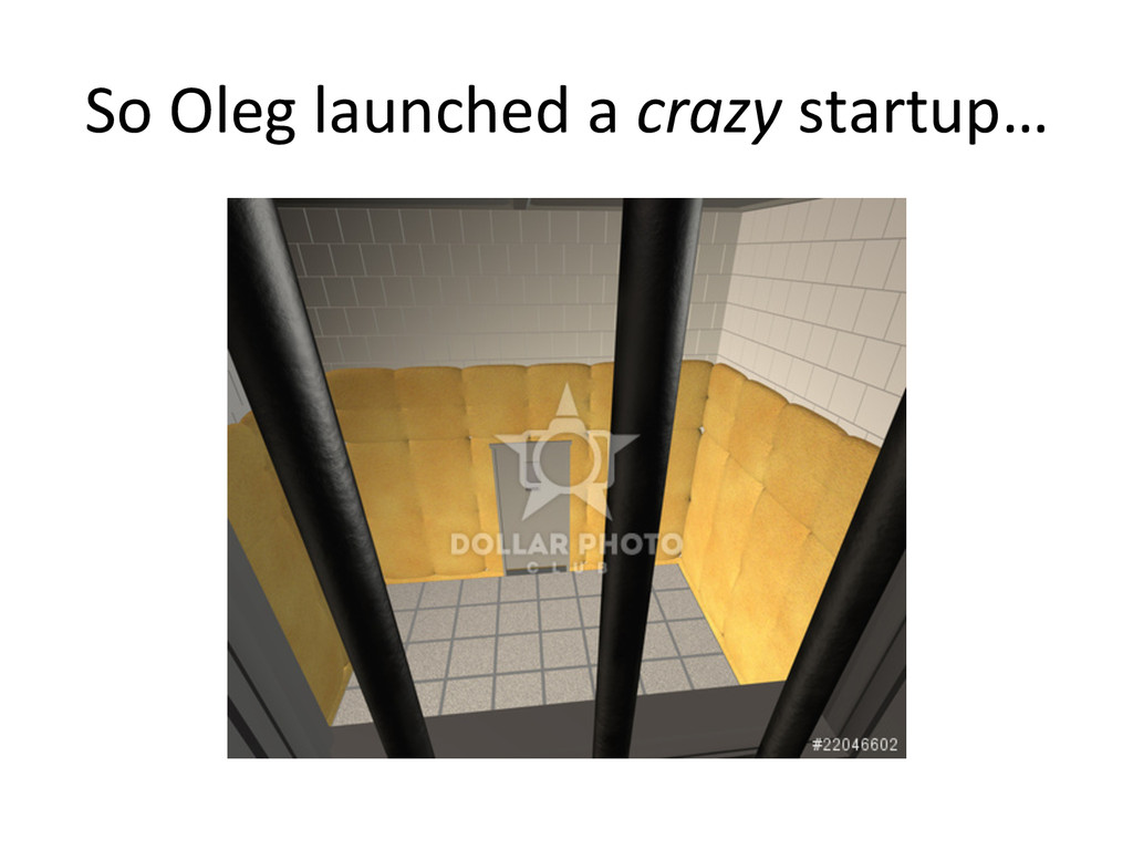 So Oleg launched a crazy startup...