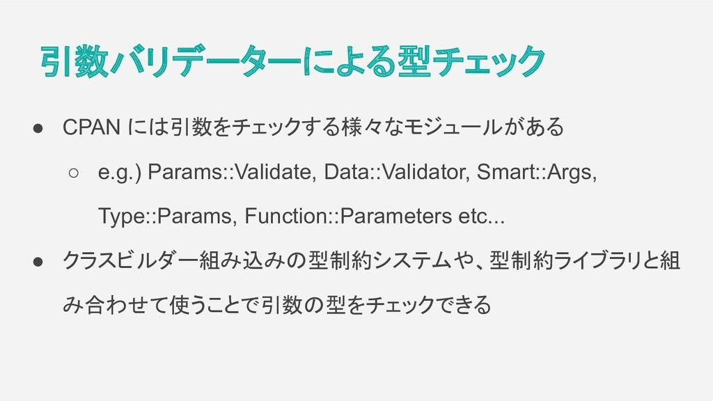 引数バリデーターによる型チェック ● CPAN には引数をチェックする様々なモジュールがある ...