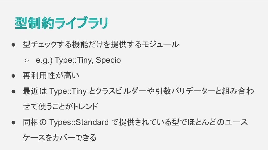 型制約ライブラリ ● 型チェックする機能だけを提供するモジュール ○ e.g.) Type::...