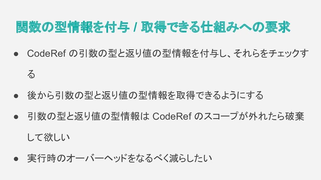 関数の型情報を付与 / 取得できる仕組みへの要求 ● CodeRef の引数の型と返り値の型情...