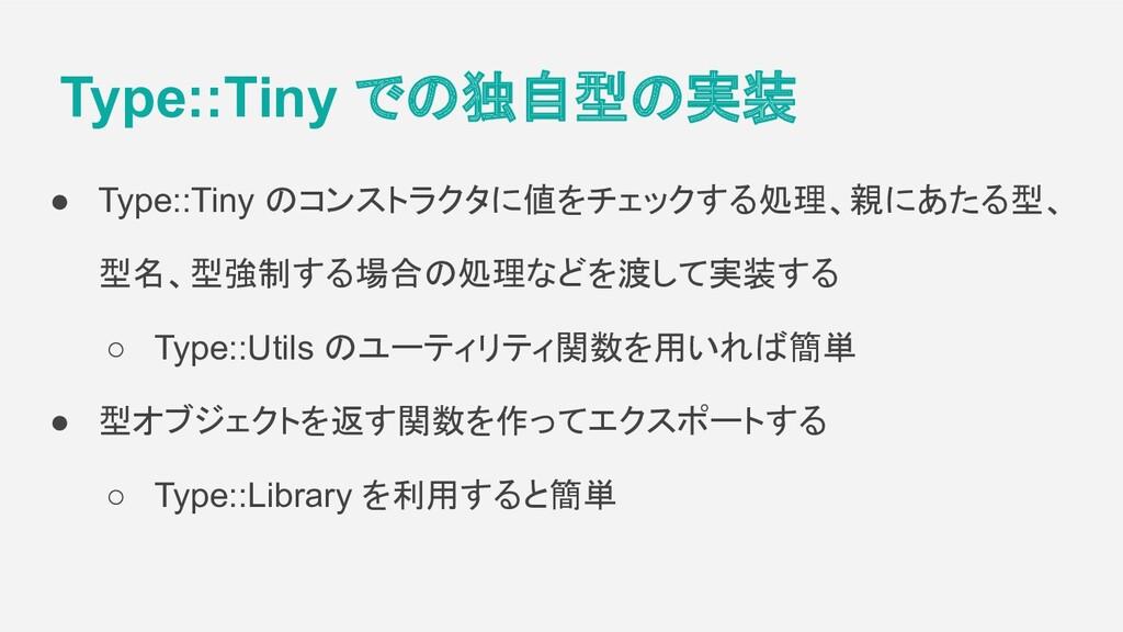 Type::Tiny での独自型の実装 ● Type::Tiny のコンストラクタに値をチェッ...