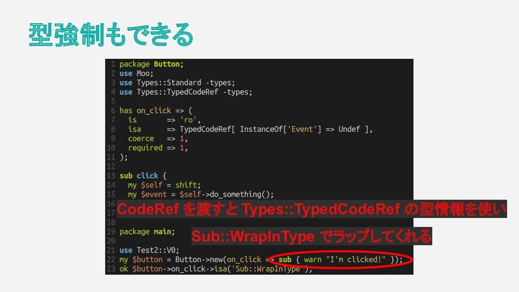 型強制もできる CodeRef を渡すと Types::TypedCodeRef の型情報を使...