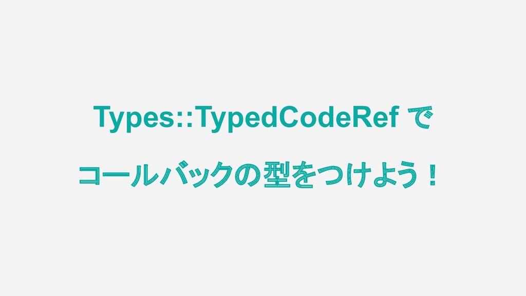Types::TypedCodeRef で コールバックの型をつけよう!