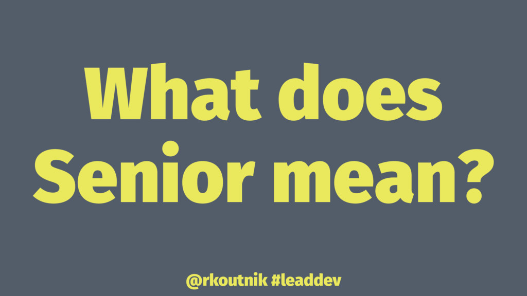 What does Senior mean? @rkoutnik #leaddev