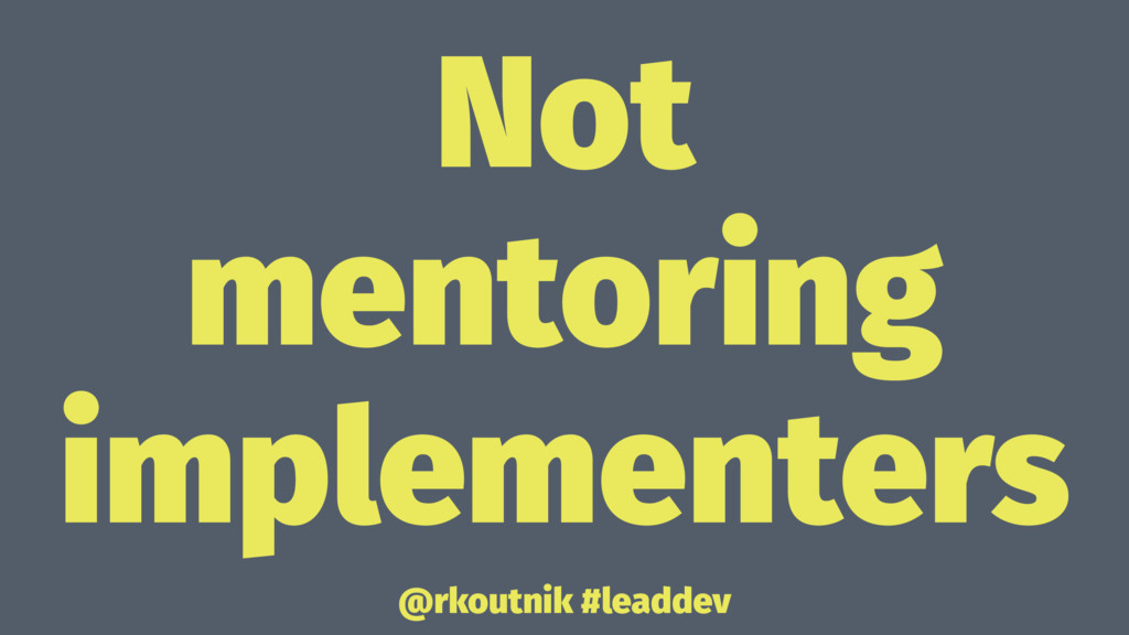 Not mentoring implementers @rkoutnik #leaddev