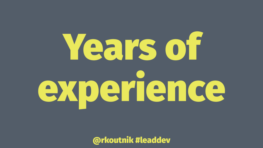 Years of experience @rkoutnik #leaddev