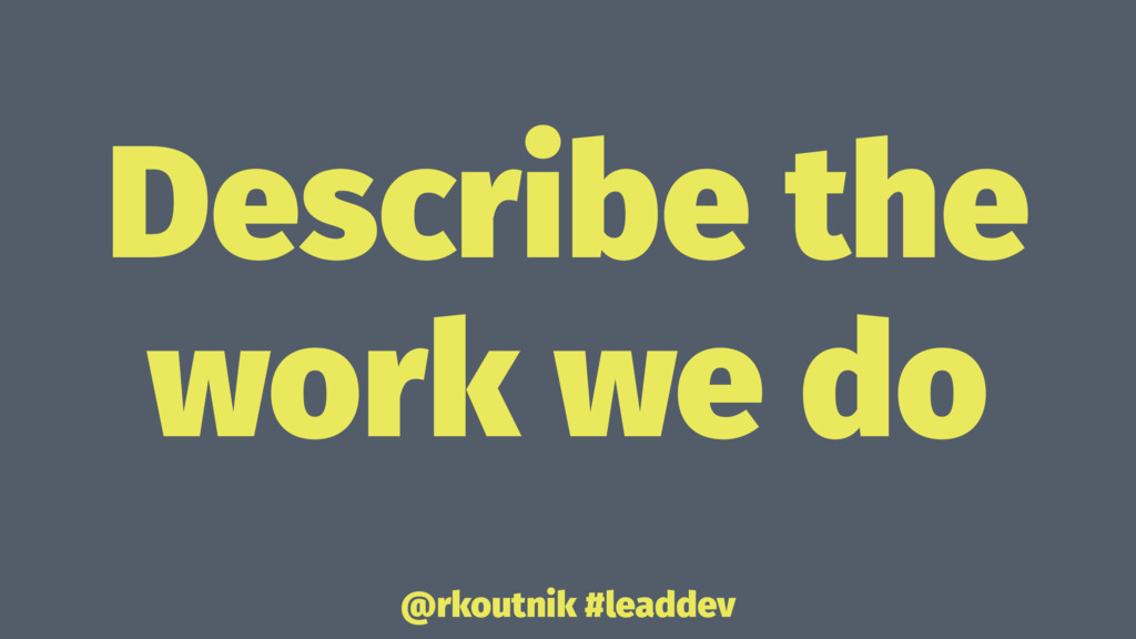 Describe the work we do @rkoutnik #leaddev
