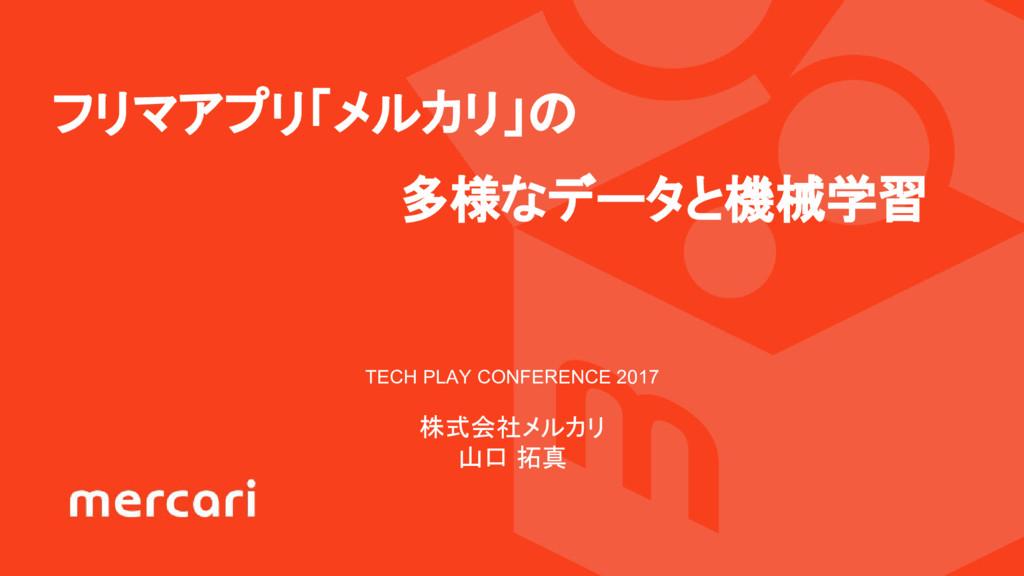フリマアプリ「メルカリ」の 多様なデータと機械学習 TECH PLAY CONFERENCE ...