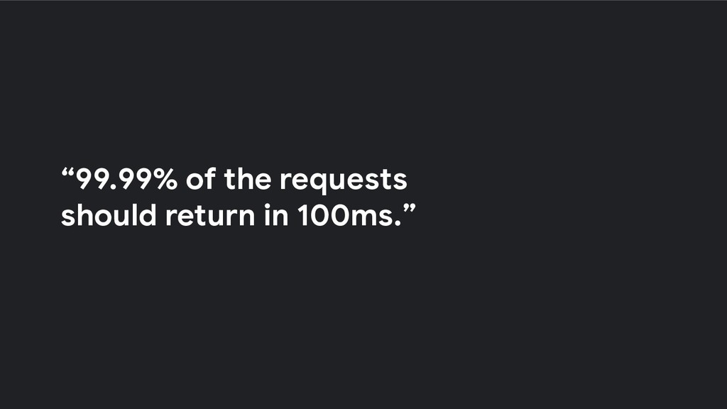 """""""99.99% of the requests should return in 100ms."""""""