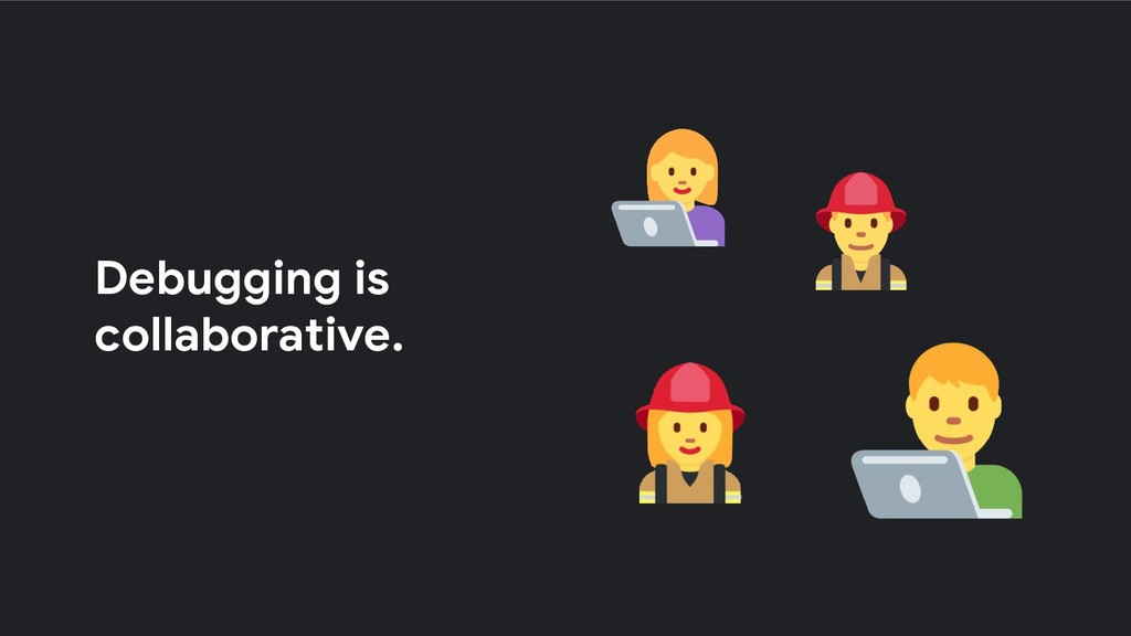 Debugging is collaborative.