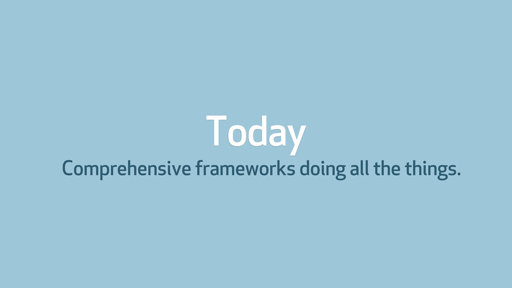 Today Comprehensive frameworks doing all the th...