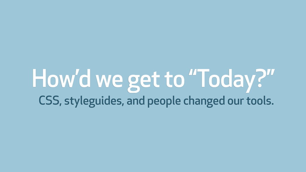 """How'd we get to """"Today?"""" CSS, styleguides, and ..."""