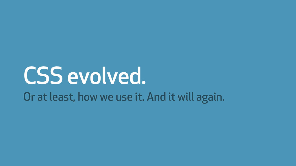 CSS evolved. Or at least, how we use it. And it...