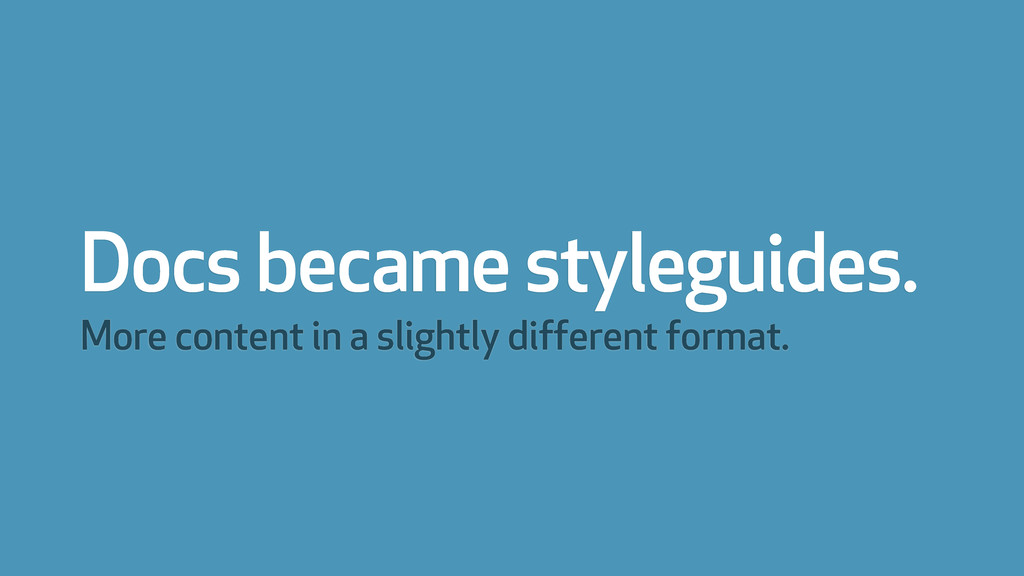 Docs became styleguides. More content in a slig...