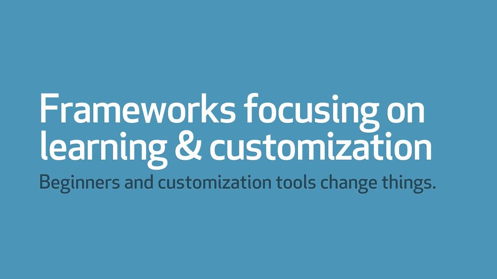 Frameworks focusing on learning & customization...