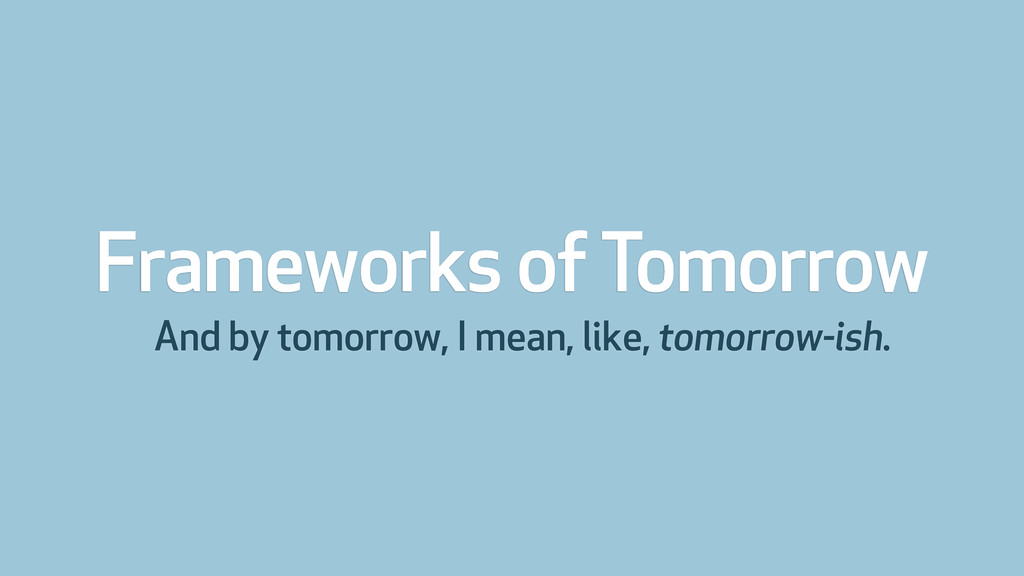 Frameworks of Tomorrow And by tomorrow, I mean,...