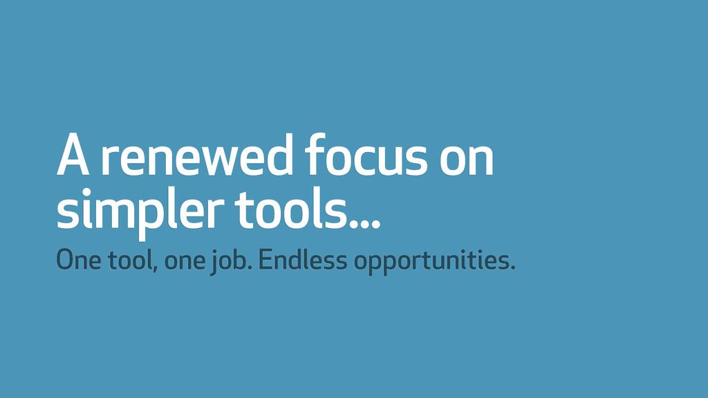 A renewed focus on simpler tools... One tool, o...