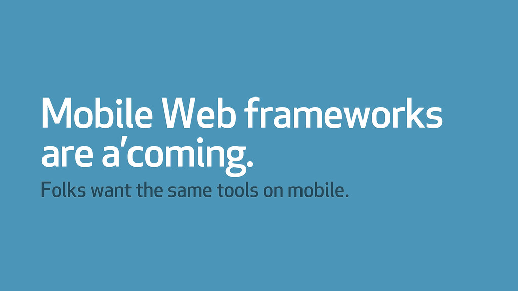 Mobile Web frameworks are a'coming. Folks want ...