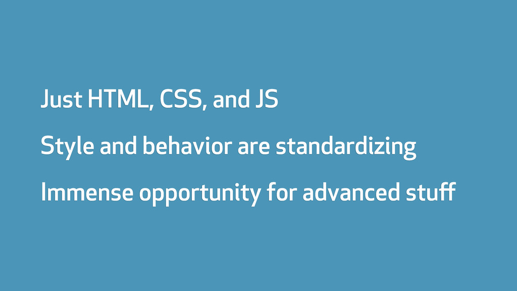 Just HTML, CSS, and JS Style and behavior are s...