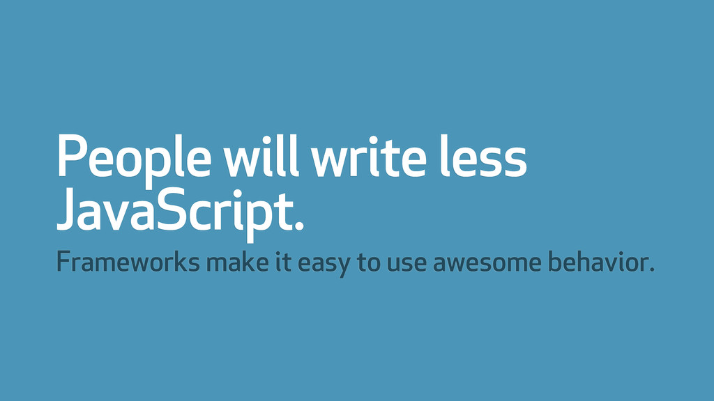 People will write less JavaScript. Frameworks m...