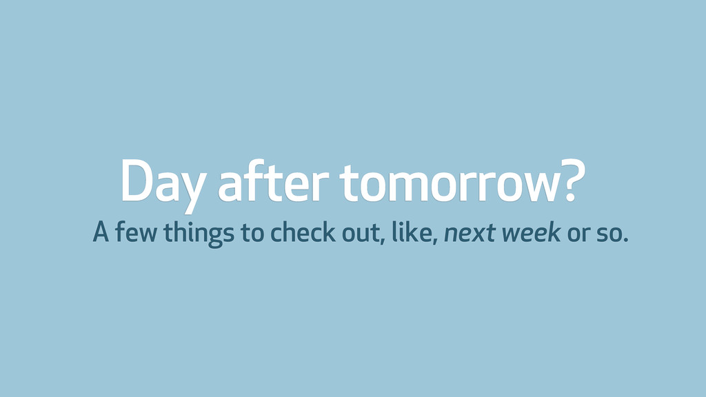Day after tomorrow? A few things to check out, ...