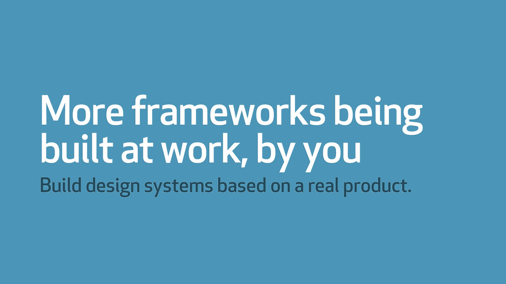 More frameworks being built at work, by you Bui...