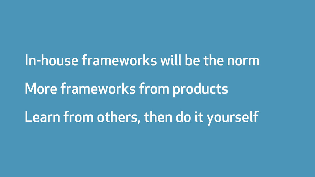 In-house frameworks will be the norm More frame...
