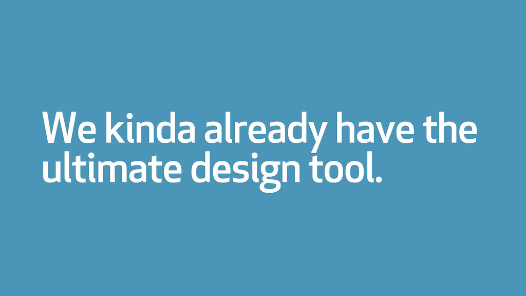 We kinda already have the ultimate design tool.