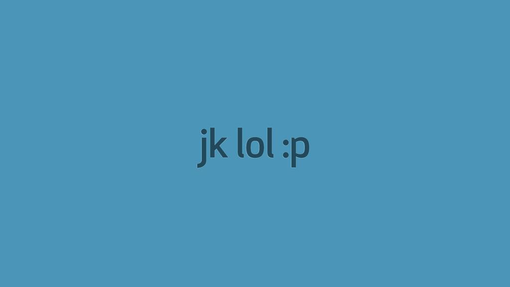 jk lol :p