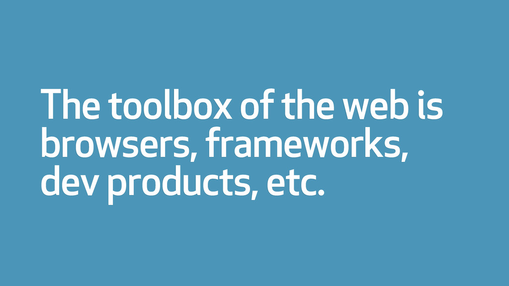 The toolbox of the web is browsers, frameworks,...